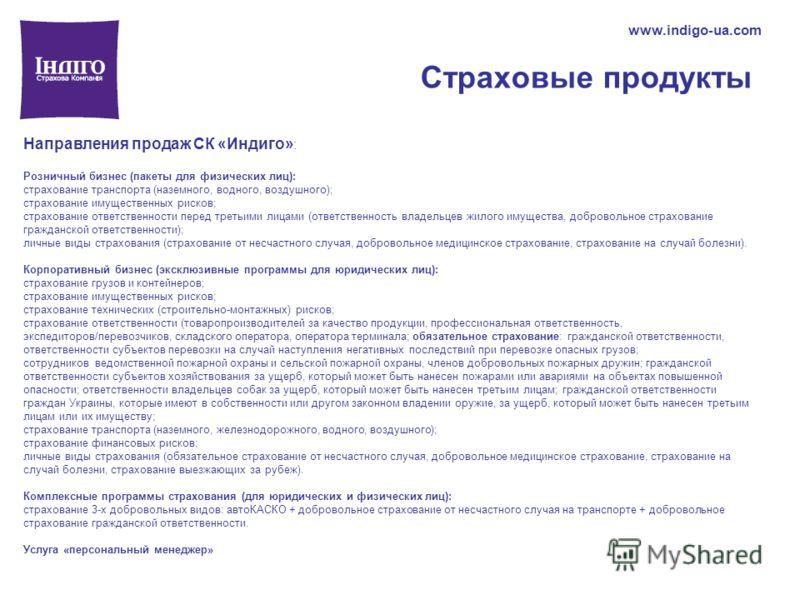 Страховые продукты www.indigo-ua.com Направления продаж СК «Индиго» : Розничный бизнес (пакеты для физических лиц): страхование транспорта (наземного, водного, воздушного); страхование имущественных рисков; страхование ответственности перед третьими