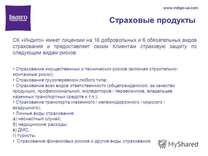Страховые продукты www.indigo-ua.com СК «Индиго» имеет лицензии на 16 добровольных и 6 обязательных видов страхования и предоставляет своим Клиентам страховую защиту по следующим видам рисков: Страхование имущественных и технических рисков (включая с