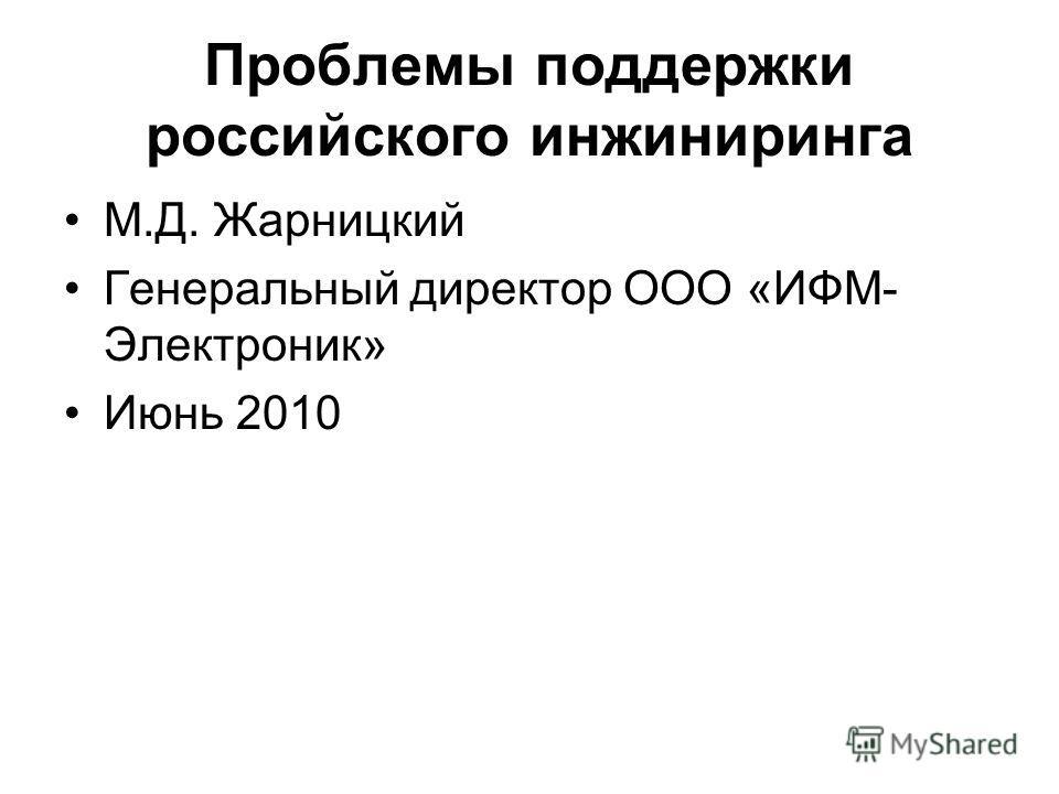 Проблемы поддержки российского инжиниринга М.Д. Жарницкий Генеральный директор ООО «ИФМ- Электроник» Июнь 2010