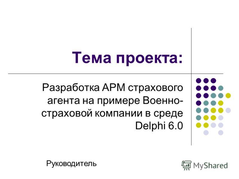 Тема проекта: Разработка АРМ страхового агента на примере Военно- страховой компании в среде Delphi 6.0 Руководитель