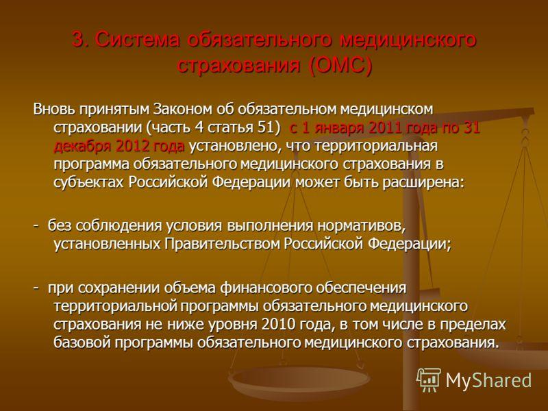 3. Система обязательного медицинского страхования (ОМС) Вновь принятым Законом об обязательном медицинском страховании (часть 4 статья 51) с 1 января 2011 года по 31 декабря 2012 года установлено, что территориальная программа обязательного медицинск