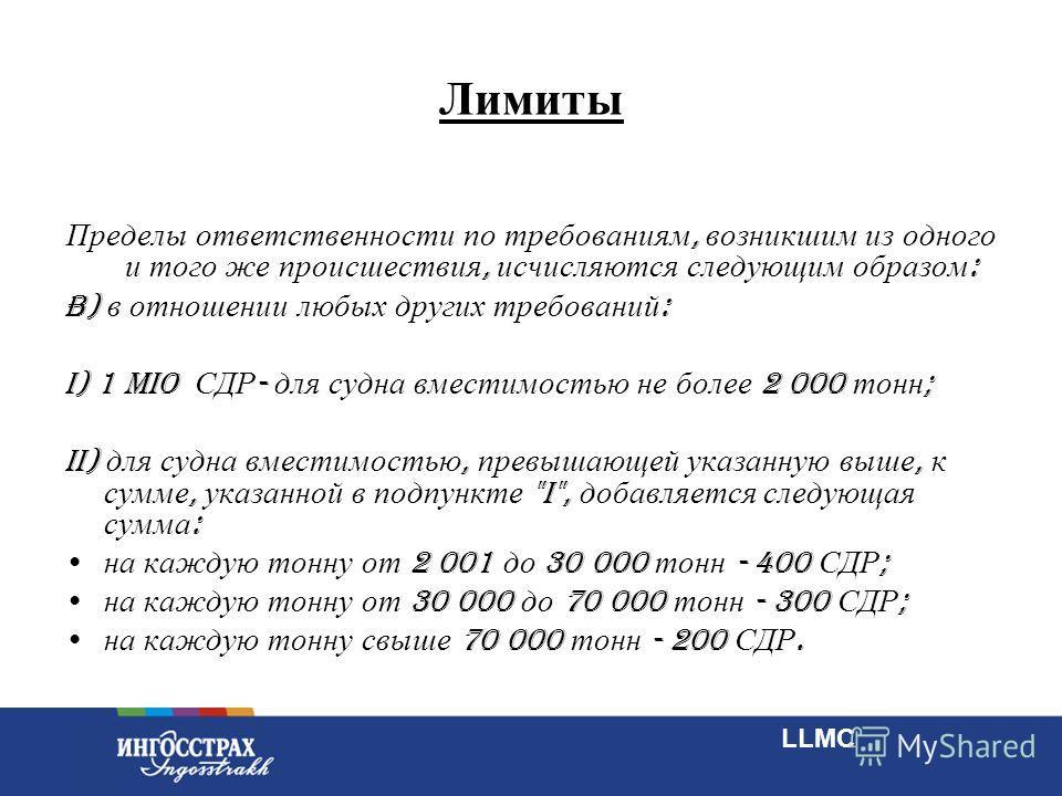 9 Лимиты Пределы ответственности по требованиям, возникшим из одного и того же происшествия, исчисляются следующим образом : b) в отношении любых других требований : i) 1 MIO СДР - для судна вместимостью не более 2 000 тонн ; ii) для судна вместимост