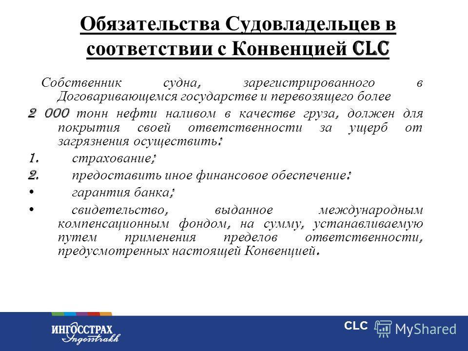 13 Обязательства Судовладельцев в соответствии с Конвенцией CLC Собственник судна, зарегистрированного в Договаривающемся государстве и перевозящего более 2 000 тонн нефти наливом в качестве груза, должен для покрытия своей ответственности за ущерб о