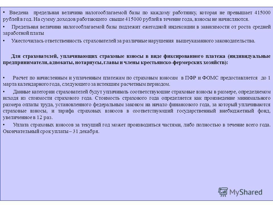 Введена предельная величина налогооблагаемой базы по каждому работнику, которая не превышает 415000 рублей в год. На сумму доходов работающего свыше 415000 рублей в течение года, взносы не начисляются. Предельная величина налогооблагаемой базы подлеж