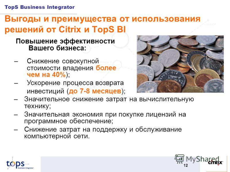 TopS Business Integrator 12 Выгоды и преимущества от использования решений от Citrix и TopS BI –Значительное снижение затрат на вычислительную технику; –Значительная экономия при покупке лицензий на программное обеспечение; –Снижение затрат на поддер