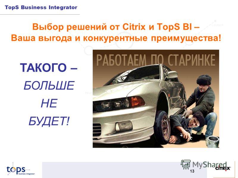 TopS Business Integrator 13 Выбор решений от Citrix и TopS BI – Ваша выгода и конкурентные преимущества! ТАКОГО – БОЛЬШЕ НЕ БУДЕТ!