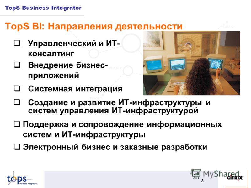 TopS Business Integrator 3 TopS BI: Направления деятельности Создание и развитие ИТ-инфраструктуры и систем управления ИТ-инфраструктурой Управленческий и ИТ- консалтинг Внедрение бизнес- приложений Поддержка и сопровождение информационных систем и И