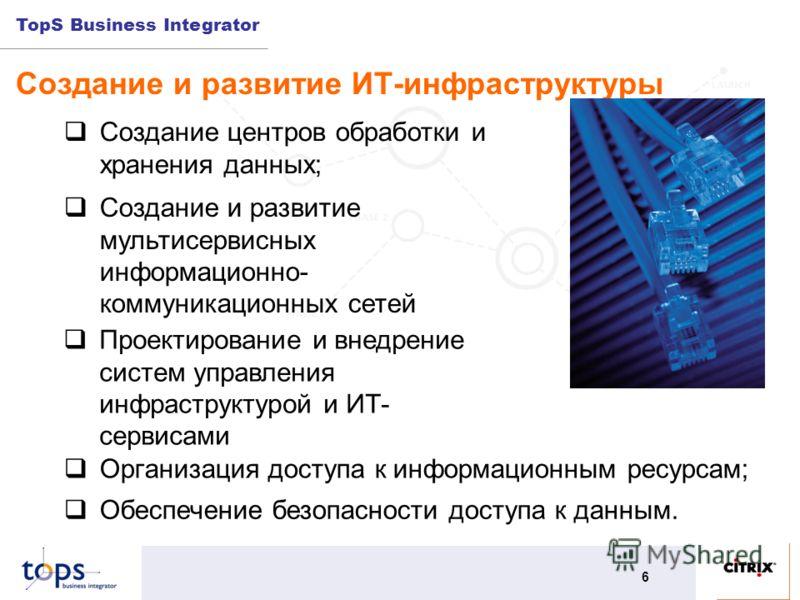 TopS Business Integrator 6 Создание и развитие ИТ-инфраструктуры Организация доступа к информационным ресурсам; Создание центров обработки и хранения данных; Создание и развитие мультисервисных информационно- коммуникационных сетей Обеспечение безопа
