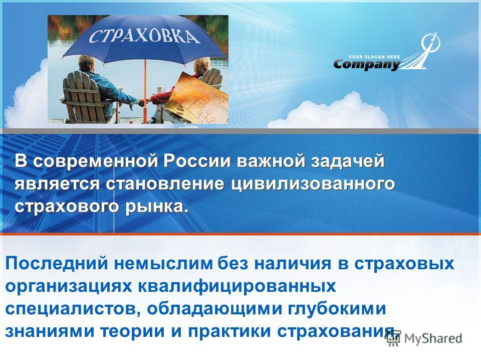 В современной России важной задачей является становление цивилизованного страхового рынка. Последний немыслим без наличия в страховых организациях квалифицированных специалистов, обладающими глубокими знаниями теории и практики страхования.