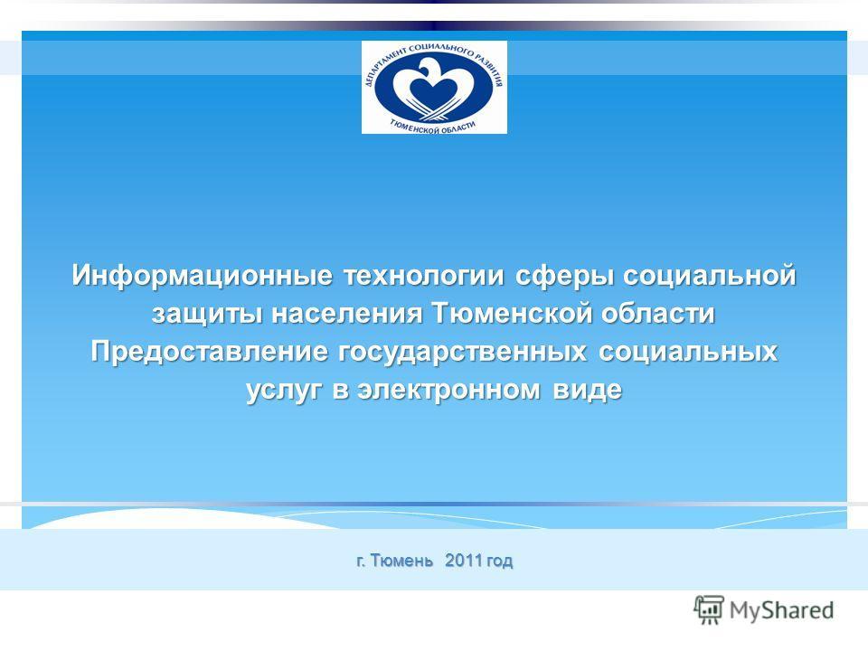 Информационные технологии сферы социальной защиты населения Тюменской области Предоставление государственных социальных услуг в электронном виде г. Тюмень 2011 год
