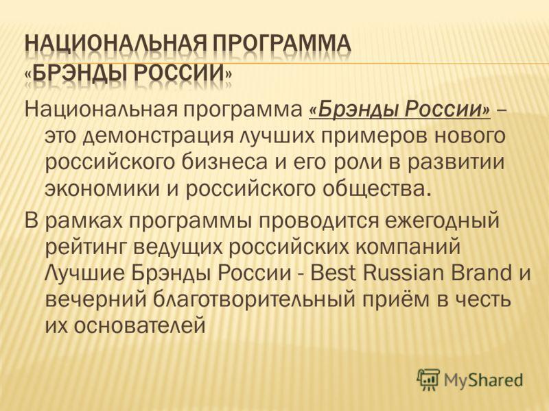 Национальная программа «Брэнды России» – это демонстрация лучших примеров нового российского бизнеса и его роли в развитии экономики и российского общества. В рамках программы проводится ежегодный рейтинг ведущих российских компаний Лучшие Брэнды Рос