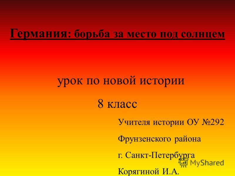 Германия : борьба за место под солнцем урок по новой истории 8 класс Учителя истории ОУ 292 Фрунзенского района г. Санкт-Петербурга Корягиной И.А.