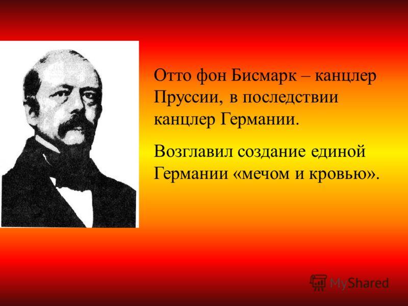 Отто фон Бисмарк – канцлер Пруссии, в последствии канцлер Германии. Возглавил создание единой Германии «мечом и кровью».