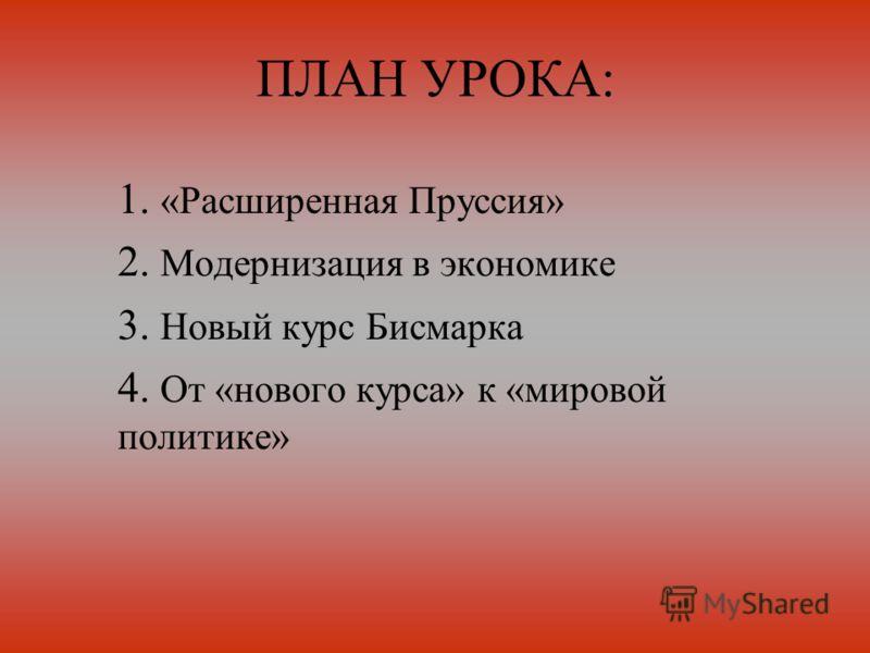 ПЛАН УРОКА: 1. «Расширенная Пруссия» 2. Модернизация в экономике 3. Новый курс Бисмарка 4. От «нового курса» к «мировой политике»