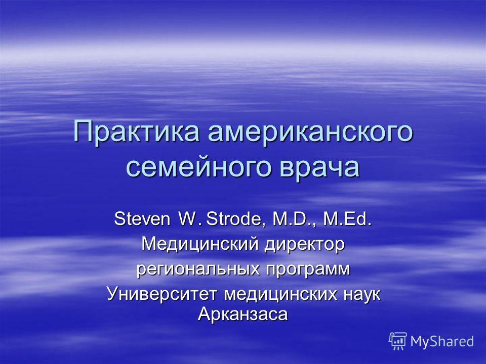 Практика американского семейного врача Steven W. Strode, M.D., M.Ed. Медицинский директор региональных программ Университет медицинских наук Арканзаса