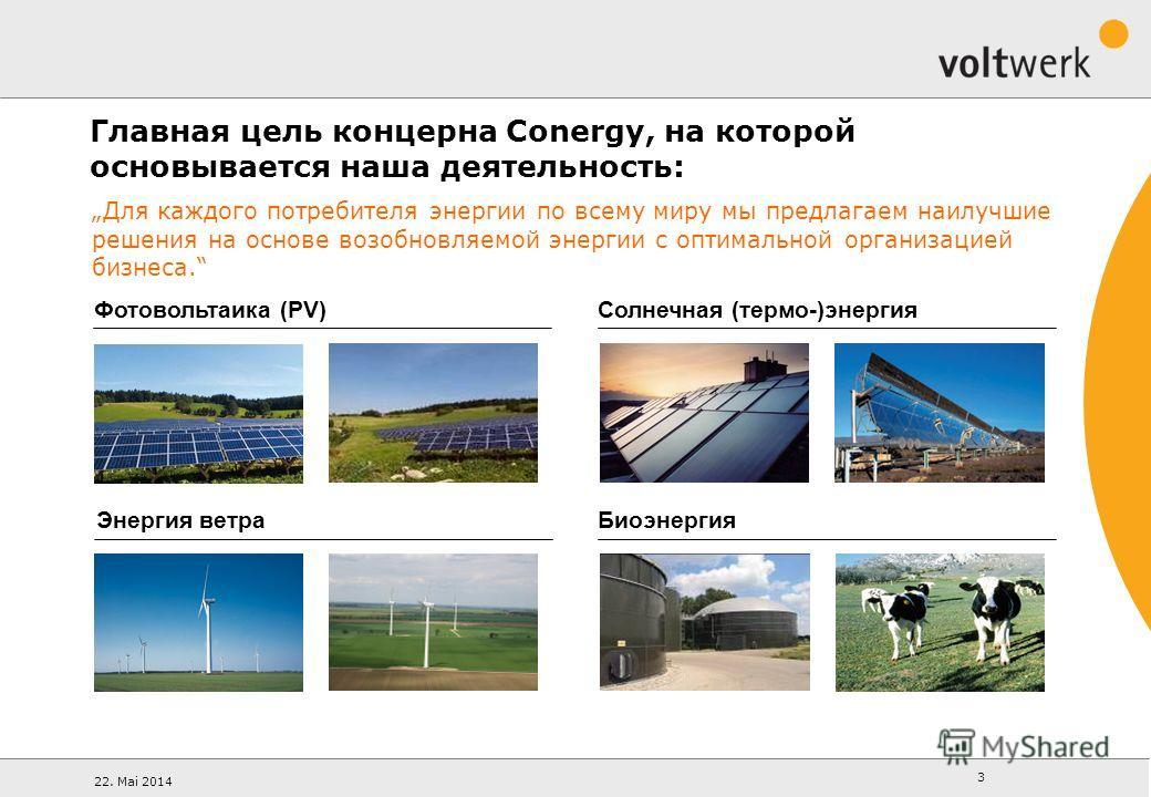 22. Mai 2014 3 Для каждого потребителя энергии по всему миру мы предлагаем наилучшие решения на основе возобновляемой энергии с оптимальной организацией бизнеса. Солнечная (термо-)энергия Фотовольтаика (PV) Биоэнергия Энергия ветра Главная цель конце