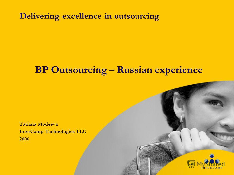 Delivering excellence in outsourcing Tatiana Modeeva InterComp Technologies LLC 2006 BP Outsourcing – Russian experience