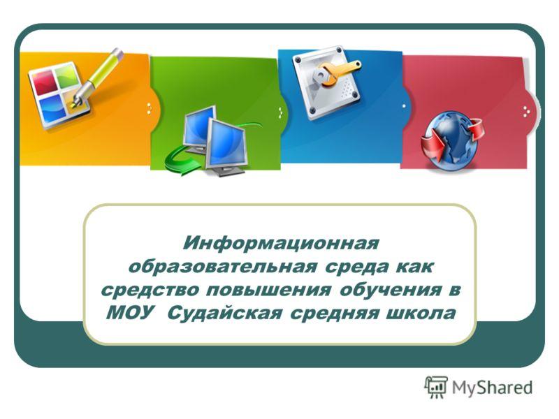Информационная образовательная среда как средство повышения обучения в МОУ Судайская средняя школа