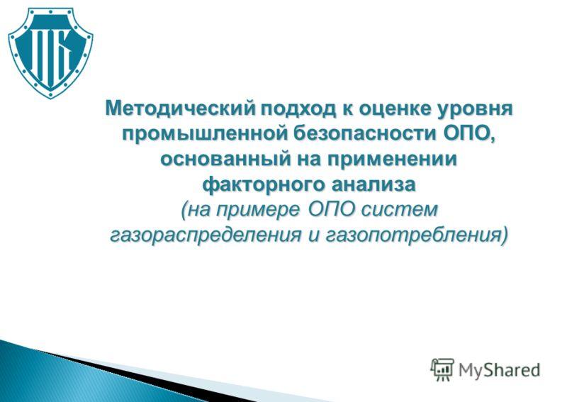 Методический подход к оценке уровня промышленной безопасности ОПО, основанный на применении факторного анализа (на примере ОПО систем газораспределения и газопотребления)