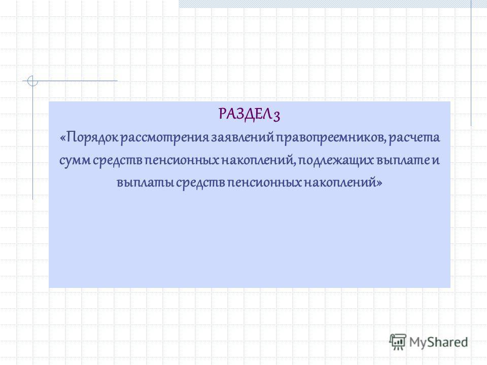 РАЗДЕЛ 3 «Порядок рассмотрения заявлений правопреемников, расчета сумм средств пенсионных накоплений, подлежащих выплате и выплаты средств пенсионных накоплений»
