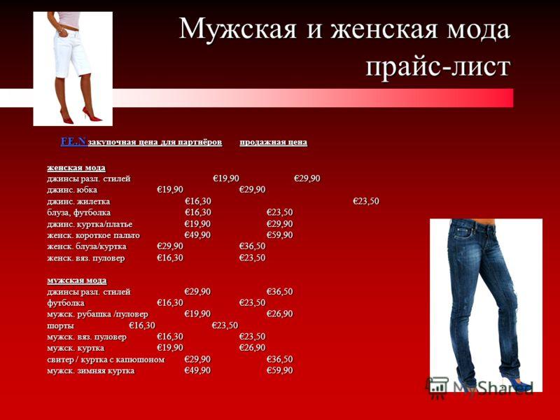 Мужская и женская мода прайс-лист Мужская и женская мода прайс-лист FE.N закупочная цена для партнёров продажная цена FE.N закупочная цена для партнёров продажная цена женская мода джинсы разл. стилей 19,9029,90 джинс. юбка19,9029,90 джинс. жилетка 1