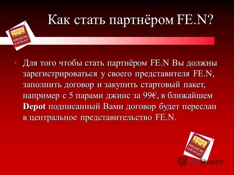 Как стать партнёром FE.N? Для того чтобы стать партнёром FE.N Вы должны зарегистрироваться у своего представителя FE.N, заполнить договор и закупить стартовый пакет, например с 5 парами джинс за 99, в ближайшем Depot подписанный Вами договор будет пе