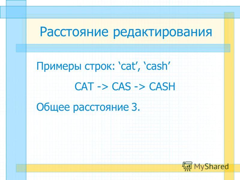 Расстояние редактирования Примеры строк: cat, cash CAT -> CAS -> CASH Общее расстояние 3.