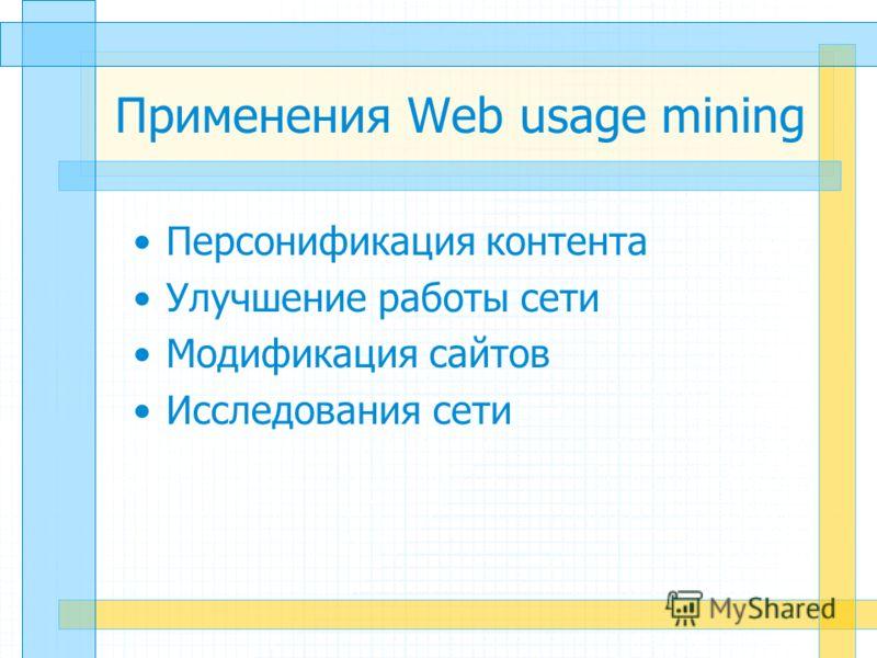 Применения Web usage mining Персонификация контента Улучшение работы сети Модификация сайтов Исследования сети