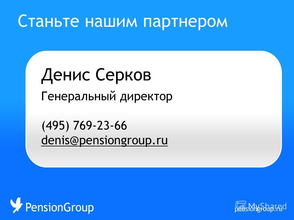 Денис Серков Генеральный директор (495) 769-23-66 denis@pensiongroup.ru Станьте нашим партнером