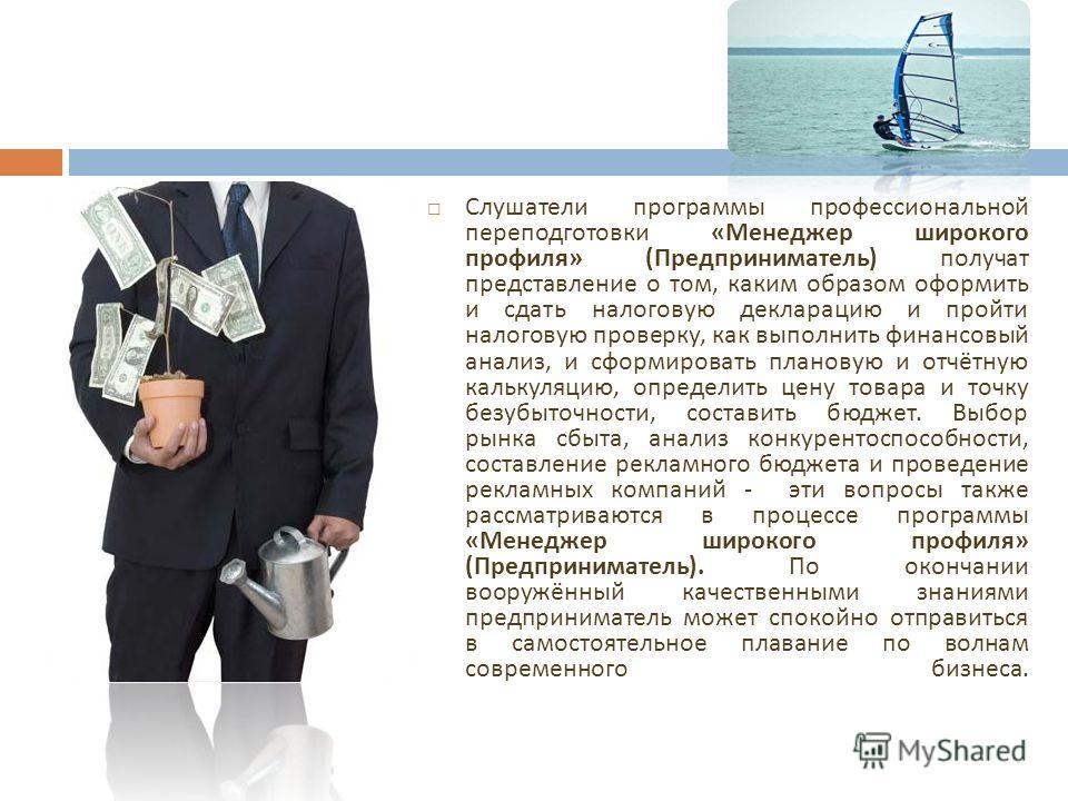 Слушатели программы профессиональной переподготовки « Менеджер широкого профиля » ( Предприниматель ) получат представление о том, каким образом оформить и сдать налоговую декларацию и пройти налоговую проверку, как выполнить финансовый анализ, и сфо
