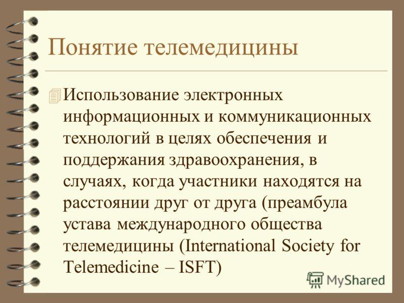 Понятие телемедицины 4 Использование электронных информационных и коммуникационных технологий в целях обеспечения и поддержания здравоохранения, в случаях, когда участники находятся на расстоянии друг от друга (преамбула устава международного обществ