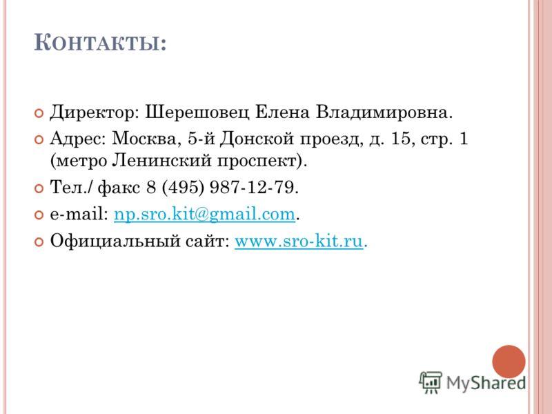 К ОНТАКТЫ : Директор: Шерешовец Елена Владимировна. Адрес: Москва, 5-й Донской проезд, д. 15, стр. 1 (метро Ленинский проспект). Тел./ факс 8 (495) 987-12-79. e-mail: np.sro.kit@gmail.com.np.sro.kit@gmail.com Официальный сайт: www.sro-kit.ru.www.sro-