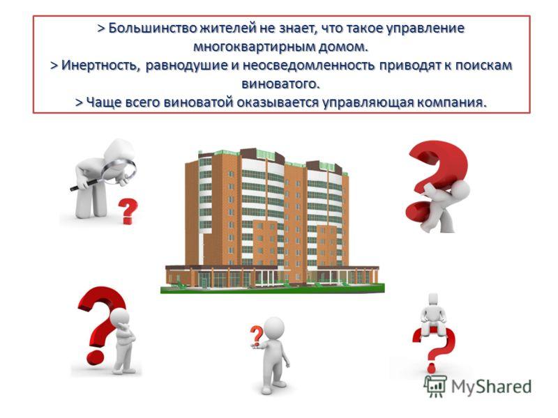 > Большинство жителей не знает, что такое управление многоквартирным домом. > Инертность, равнодушие и неосведомленность приводят к поискам виноватого. > Чаще всего виноватой оказывается управляющая компания.