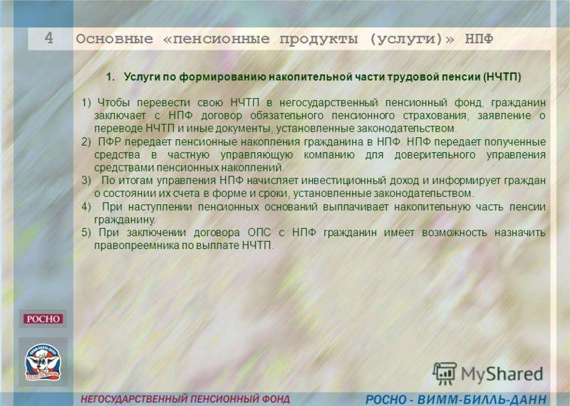 1. Услуги по формированию накопительной части трудовой пенсии (НЧТП) 1) Чтобы перевести свою НЧТП в негосударственный пенсионный фонд, гражданин заключает с НПФ договор обязательного пенсионного страхования, заявление о переводе НЧТП и иные документы