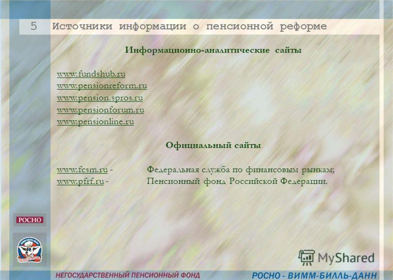 Информационно-аналитические сайты www.fundshub.ru www.pensionreform.ru www.pension.spros.ru www.pensionforum.ru www.pensionline.ru Официальный сайты www.fcsm.ru - Федеральная служба по финансовым рынкам; www.pfrf.ru - Пенсионный фонд Российской Федер