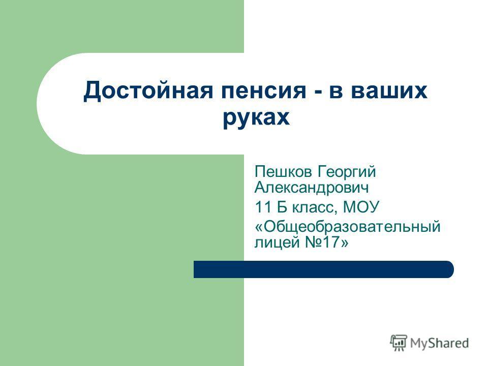 Достойная пенсия - в ваших руках Пешков Георгий Александрович 11 Б класс, МОУ «Общеобразовательный лицей 17»
