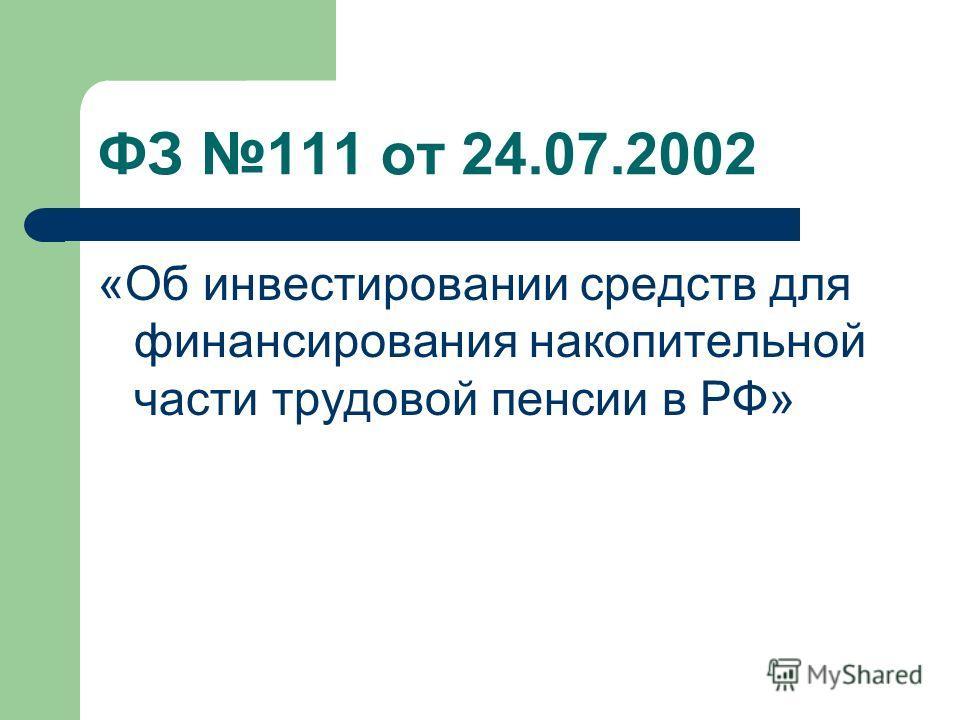 ФЗ 111 от 24.07.2002 «Об инвестировании средств для финансирования накопительной части трудовой пенсии в РФ»