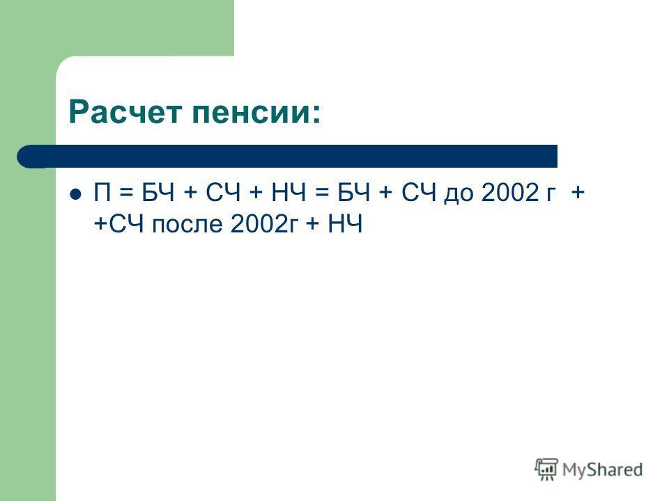 Расчет пенсии: П = БЧ + СЧ + НЧ = БЧ + СЧ до 2002 г + +СЧ после 2002г + НЧ
