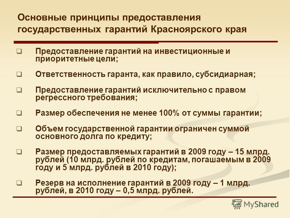 Основные принципы предоставления государственных гарантий Красноярского края Предоставление гарантий на инвестиционные и приоритетные цели; Ответственность гаранта, как правило, субсидиарная; Предоставление гарантий исключительно с правом регрессного