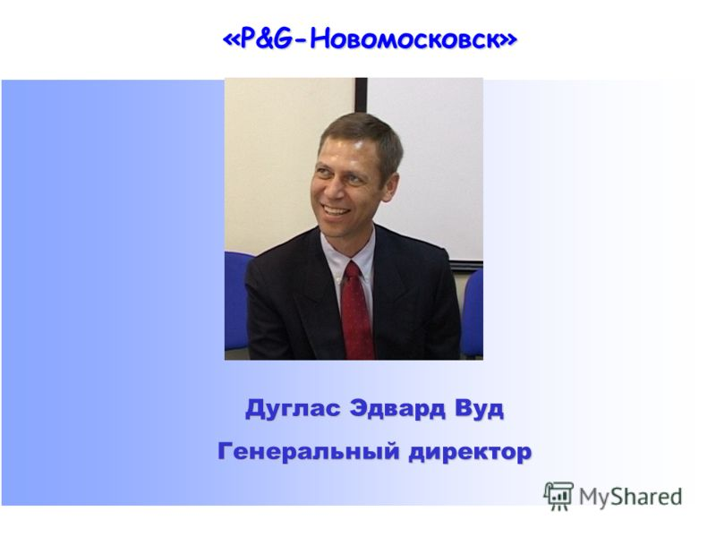«P&G-Новомосковск» Дуглас Эдвард Вуд Генеральный директор