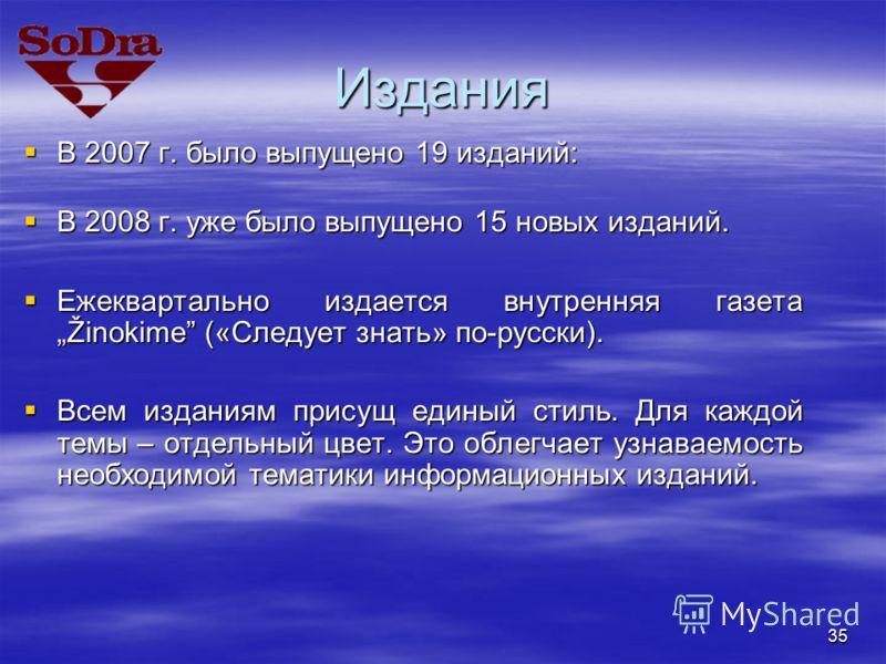 35 Издания В 2007 г. было выпущено 19 изданий: В 2007 г. было выпущено 19 изданий: В 2008 г. уже было выпущено 15 новых изданий. В 2008 г. уже было выпущено 15 новых изданий. Ежеквартально издается внутренняя газета Žinokime («Следует знать» по-русск