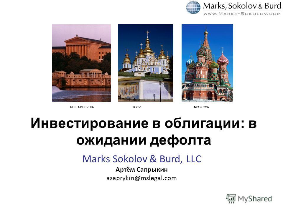 PHILADELPHIA KYIV MOSCOW Инвестирование в облигации: в ожидании дефолта Marks Sokolov & Burd, LLC Артём Сапрыкин asaprykin@mslegal.com