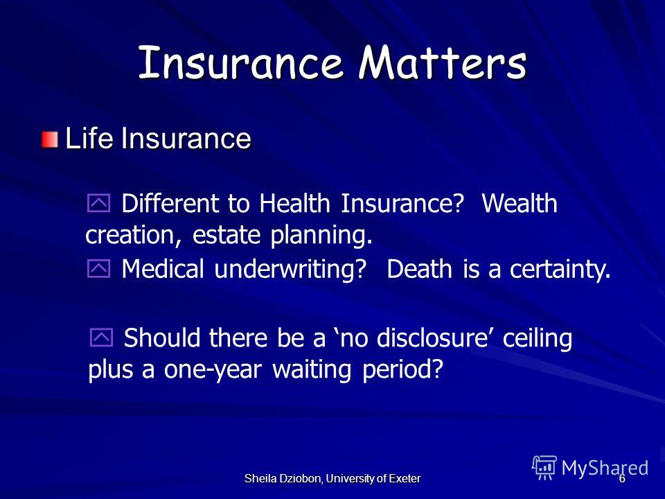 Sheila Dziobon, University of Exeter 6 Insurance Matters Life Insurance y Different to Health Insurance? Wealth creation, estate planning. y Medical underwriting? Death is a certainty. y Should there be a no disclosure ceiling plus a one-year waiting