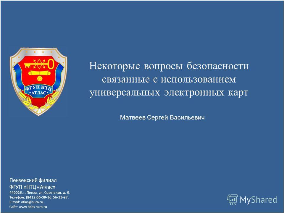 Некоторые вопросы безопасности связанные с использованием универсальных электронных карт Пензенский филиал ФГУП «НТЦ «Атлас» 440026, г. Пенза, ул. Советская, д. 9. Телефон: (8412)56-39-16, 56-33-97. E-mail: atlas@sura.ru. Сайт: www.atlas.sura.ru Матв