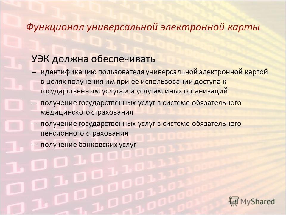 4 Функционал универсальной электронной карты УЭК должна обеспечивать – идентификацию пользователя универсальной электронной картой в целях получения им при ее использовании доступа к государственным услугам и услугам иных организаций – получение госу