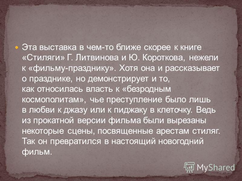 Эта выставка в чем-то ближе скорее к книге «Стиляги» Г. Литвинова и Ю. Короткова, нежели к «фильму-празднику». Хотя она и рассказывает о празднике, но демонстрирует и то, как относилась власть к «безродным космополитам», чье преступление было лишь в