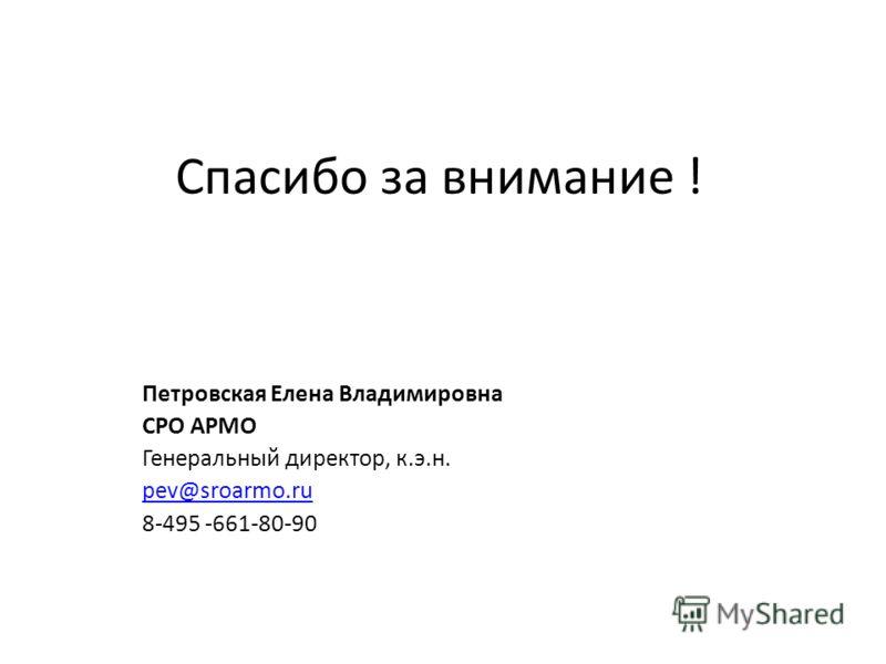 Спасибо за внимание ! Петровская Елена Владимировна СРО АРМО Генеральный директор, к.э.н. pev@sroarmo.ru 8-495 -661-80-90