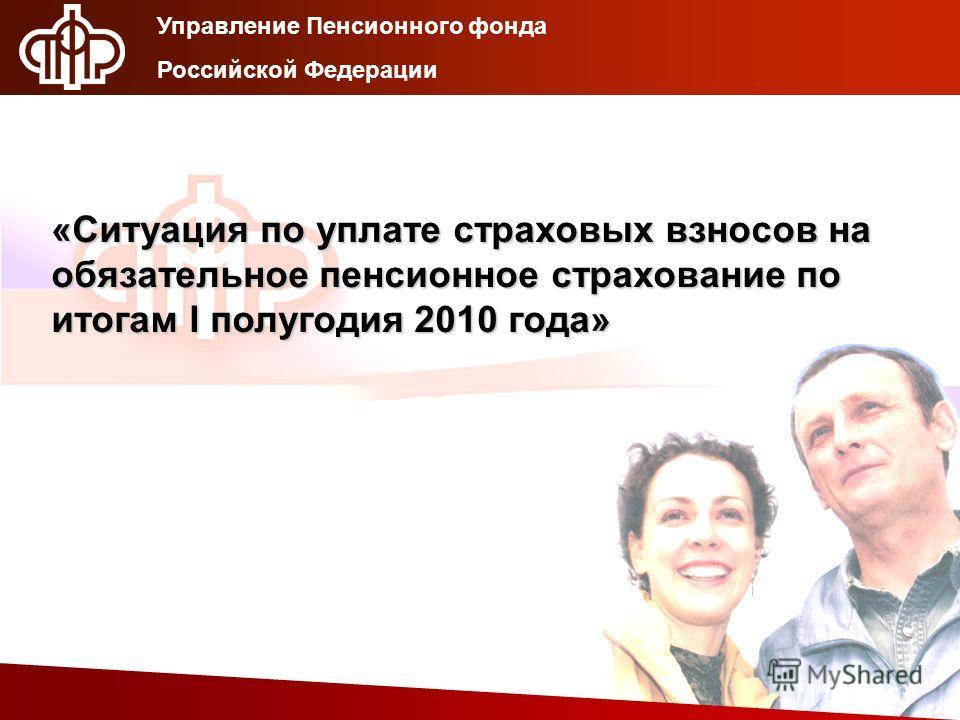 «Ситуация по уплате страховых взносов на обязательное пенсионное страхование по итогам I полугодия 2010 года» Управление Пенсионного фонда Российской Федерации