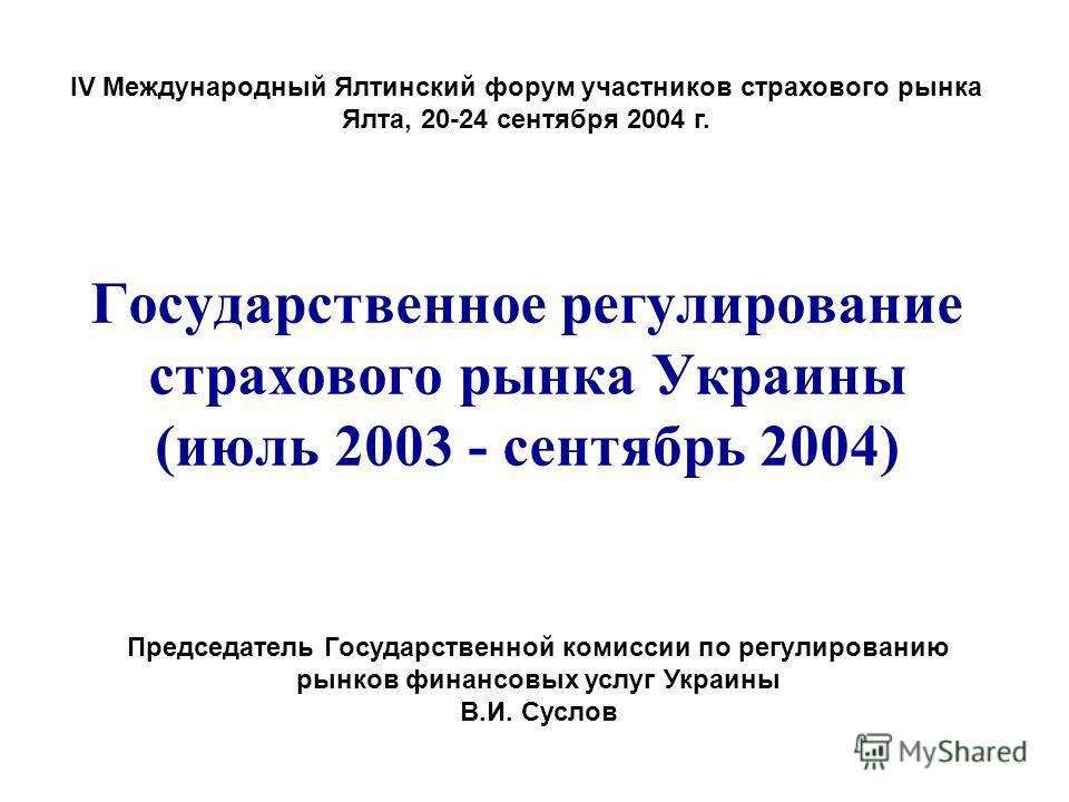 Государственное регулирование страхового рынка Украины (июль 2003 - сентябрь 2004) Председатель Государственной комиссии по регулированию рынков финансовых услуг Украины В.И. Суслов ІV Международный Ялтинский форум участников страхового рынка Ялта, 2