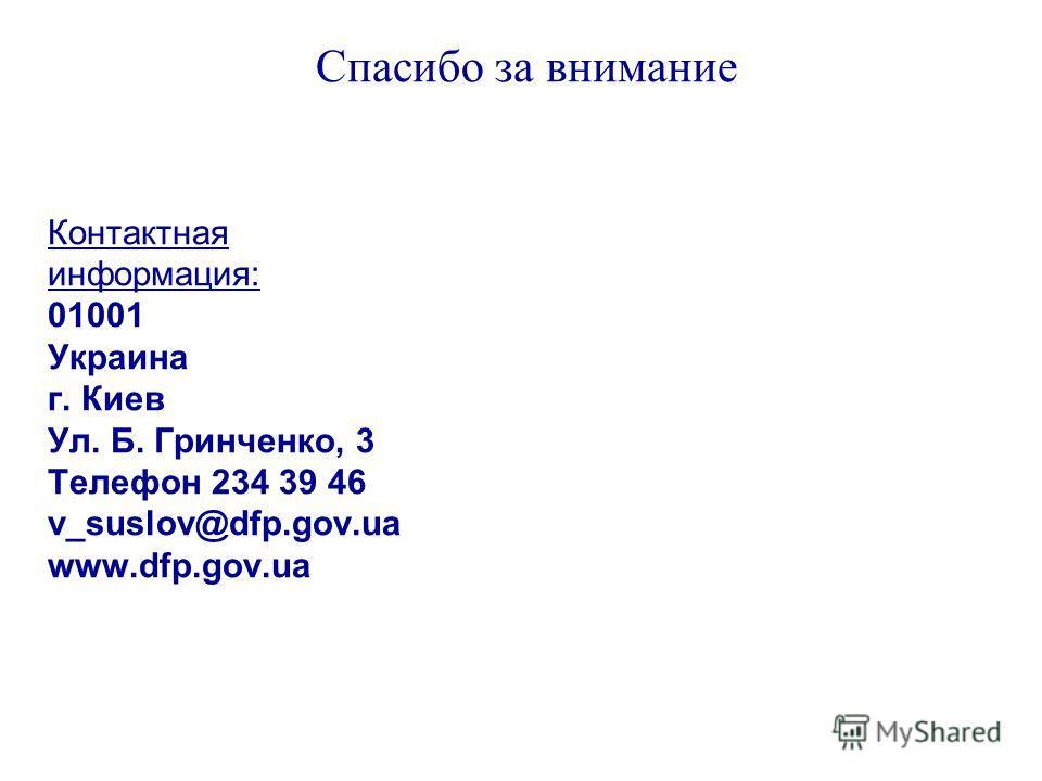 Спасибо за внимание Контактная информация: 01001 Украина г. Киев Ул. Б. Гринченко, 3 Телефон 234 39 46 v_suslov@dfp.gov.ua www.dfp.gov.ua